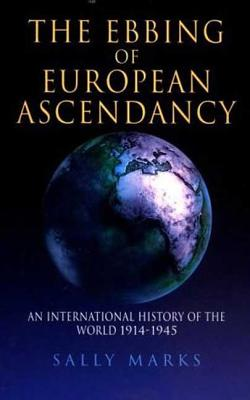 The Ebbing of European Ascendancy: An International History of the World 1914-1945 - Marks, Sally
