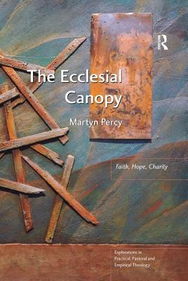 The Ecclesial Canopy: Faith, Hope, Charity - Percy, Martyn (Series edited by), and Astley, Jeff (Series edited by), and Francis, Leslie J. (Series edited by)