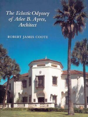 The Eclectic Odyssey of Atlee B. Ayres, Architect - Coote, Robert J
