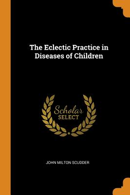 The Eclectic Practice in Diseases of Children - Scudder, John Milton