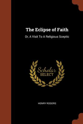 The Eclipse of Faith: Or, a Visit to a Religious Sceptic - Rogers, Henry
