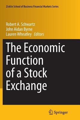 The Economic Function of a Stock Exchange - Schwartz, Robert A (Editor), and Byrne, John Aidan (Editor), and Wheatley, Lauren (Editor)