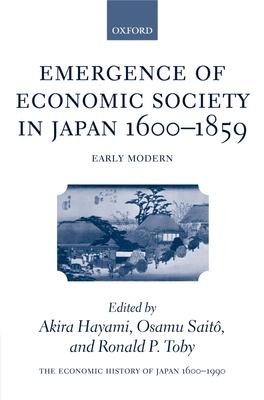 The Economic History of Japan: 1600-1990: Volume 1: Emergence of Economic Society in Japan, 1600-1859 - Saito, Osamu (Editor), and Toby, Ronald P (Editor), and Hayami, Akira (Editor)