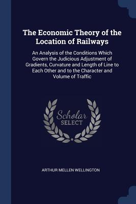 The Economic Theory of the Location of Railways: An Analysis of the Conditions Which Govern the Judicious Adjustment of Gradients, Curvature and Length of Line to Each Other and to the Character and Volume of Traffic - Wellington, Arthur Mellen