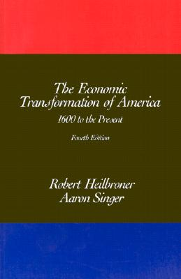 The Economic Transformation of America: 1600 to the Present - Heilbroner, Robert L, and Singer, Alan, Professor, and Singer, Aaron