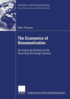 The Economics of Demutualization: An Empirical Analysis of the Securities Exchange Industry - Harhoff Ph D, Prof Dietmar (Foreword by), and Treptow, Felix