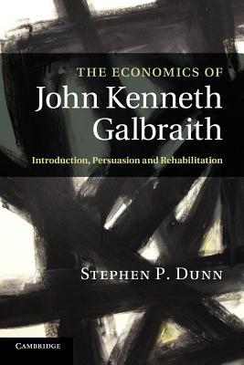 The Economics of John Kenneth Galbraith: Introduction, Persuasion, and Rehabilitation - Dunn, Stephen P.