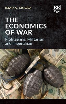 The Economics of War: Profiteering, Militarism and Imperialism - Moosa, Imad A