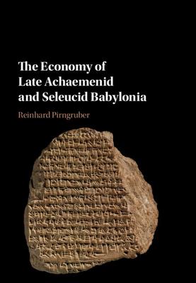 The Economy of Late Achaemenid and Seleucid Babylonia - Pirngruber, Reinhard