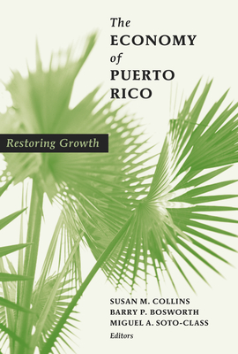 The Economy of Puerto Rico: Restoring Growth - Collins, Susan M (Editor), and Bosworth, Barry P (Editor), and Soto-Class, Miguel A (Editor)