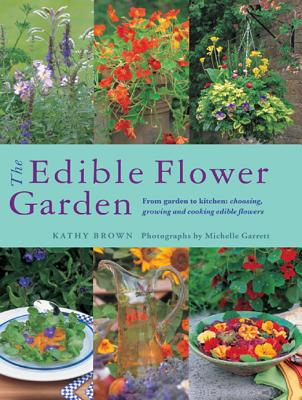 The Edible Flower Garden: From Garden to Kitchen: Choosing, Growing and Cooking Edible Flowers - Brown, Kathy