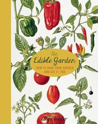 The Edible Garden: How to Have Your Garden and Eat It, Too - Fowler, Alys