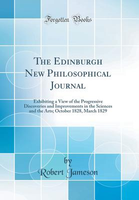 The Edinburgh New Philosophical Journal: Exhibiting a View of the Progressive Discoveries and Improvements in the Sciences and the Arts; October 1828, March 1829 (Classic Reprint) - Jameson, Robert