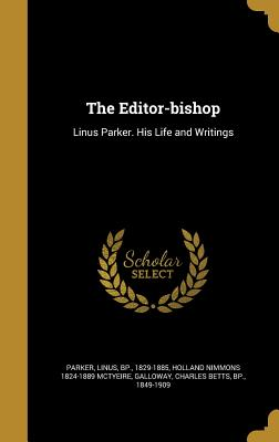 The Editor-Bishop: Linus Parker. His Life and Writings - Parker, Linus Bp (Creator), and McTyeire, Holland Nimmons 1824-1889, and Galloway, Charles Betts Bp (Creator)