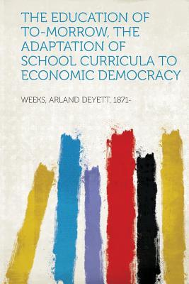 The Education of To-Morrow, the Adaptation of School Curricula to Economic Democracy - 1871-, Weeks Arland Deyett