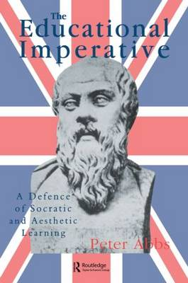 The Educational Imperative: A Defence of Socratic and Aesthetic Learning - Abbs, Peter