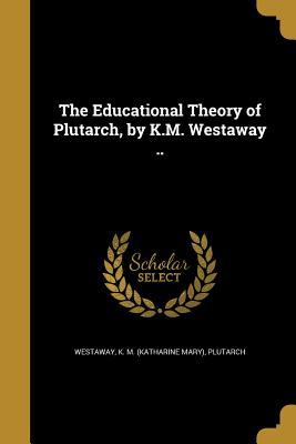 The Educational Theory of Plutarch, by K.M. Westaway .. - Westaway, K M (Katharine Mary) (Creator), and Plutarch (Creator)