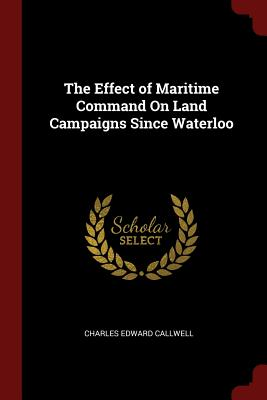 The Effect of Maritime Command on Land Campaigns Since Waterloo - Callwell, Charles Edward