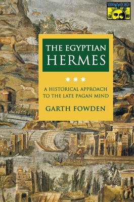 The Egyptian Hermes: A Historical Approach to the Late Pagan Mind - Fowden, Garth