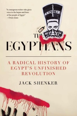The Egyptians: A Radical History of Egypt's Unfinished Revolution - Shenker, Jack