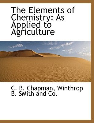 The Elements of Chemistry: As Applied to Agriculture - Chapman, C B, and Winthrop B Smith and Co, B Smith and Co (Creator)