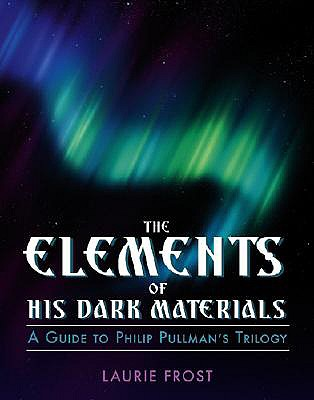The Elements of His Dark Materials: The Guide to Philip Pullman's Trilogy - Frost, Laurie