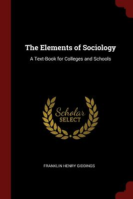 The Elements of Sociology: A Text-Book for Colleges and Schools - Giddings, Franklin Henry