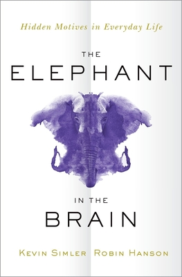 The Elephant in the Brain: Hidden Motives in Everyday Life - Simler, Kevin, and Hanson, Robin, PH.D.