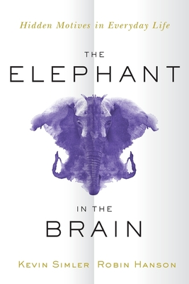 The Elephant in the Brain: Hidden Motives in Everyday Life - Simler, Kevin, and Hanson, Robin