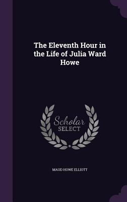 The Eleventh Hour in the Life of Julia Ward Howe - Elliott, Maud Howe