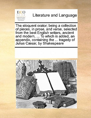 The Eloquent Orator; Being a Collection of Pieces, in Prose, and Verse, Selected from the Best English Writers, Ancient and Modern, ... to Which Is Added, an Appendix, Containing the ... Tragedy of Julius Caesar, by Shakespeare - Multiple Contributors