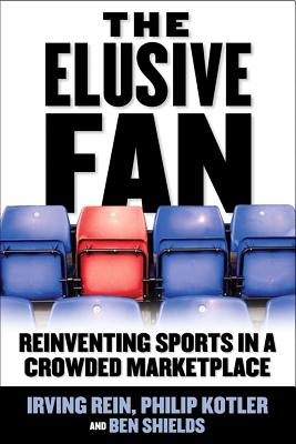 The Elusive Fan: Reinventing Sports in a Crowded Marketplace - Rein, Irving, and Kotler, Philip, Ph.D., and Shields, Ben