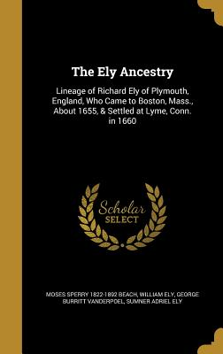 The Ely Ancestry: Lineage of Richard Ely of Plymouth, England, Who Came to Boston, Mass., about 1655, & Settled at Lyme, Conn. in 1660 - Beach, Moses Sperry 1822-1892, and Ely, William, and Vanderpoel, George Burritt