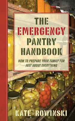 The Emergency Pantry Handbook: How to Prepare Your Family for Just about Everything - Rowinski, Kate