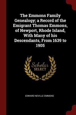 The Emmons Family Genealogy; A Record of the Emigrant Thomas Emmons, of Newport, Rhode Island, with Many of His Descendants, from 1639 to 1905 - Emmons, Edward Neville