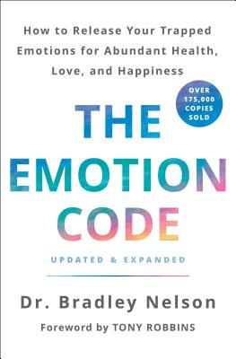 The Emotion Code: How to Release Your Trapped Emotions for Abundant Health, Love, and Happiness (Updated and Expanded Edition) - Nelson, Bradley, Dr., and Robbins, Tony (Foreword by)