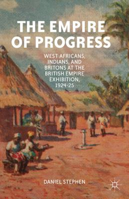 The Empire of Progress: West Africans, Indians, and Britons at the British Empire Exhibition, 1924-25 - Stephen, D.