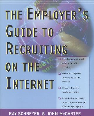 The Employer's Guide to Recruiting on the Internet - Schreyer, Ray, and McCarter, John