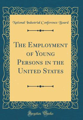 The Employment of Young Persons in the United States (Classic Reprint) - Board, National Industrial Conference