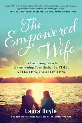 The Empowered Wife: Six Surprising Secrets for Attracting Your Husband's Time, Attention, and Affection - Doyle, Laura