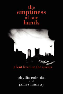 The Emptiness of Our Hands: A Lent Lived on the Streets - Cole-Dai, Phyllis, and Murray, James