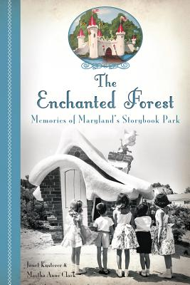 The Enchanted Forest: Memories of Maryland's Storybook Park - Kusterer, Janet, and Clark, Martha Anne