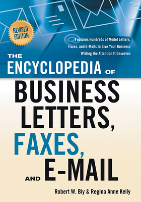 The Encyclopedia of Business Letters, Faxes, and Emails: Features Hundreds of Model Letters, Faxes, and E-Mails to Give Your Business Writing the Attention It Deserves - Bly, Robert W, and Kelly, Regina Anne