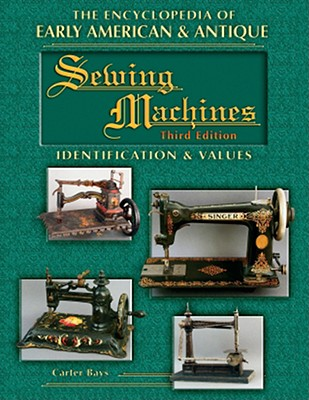The Encyclopedia of Early American & Antique Sewing Machines: Identification & Values - Bays, Carter