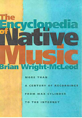 The Encyclopedia of Native Music: More Than a Century of Recordings from Wax Cylinder to the Internet - Wright-McLeod, Brian