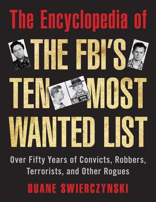 The Encyclopedia of the FBI's Ten Most Wanted List: Over Fifty Years of Convicts, Robbers, Terrorists, and Other Rogues - Swierczynski, Duane