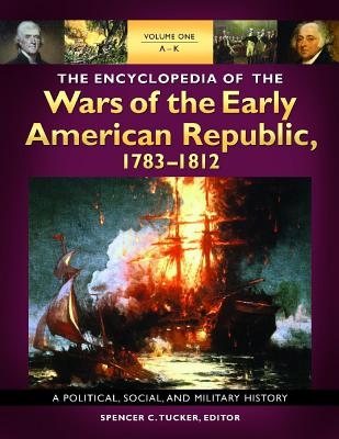 The Encyclopedia of the Wars of the Early American Republic, 1783-1812 [3 Volumes]: A Political, Social, and Military History - Tucker, Spencer C, Dr. (Editor)