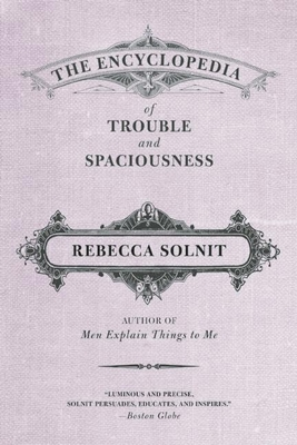 The Encyclopedia of Trouble and Spaciousness - Solnit, Rebecca