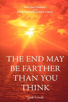 THE End May be Farther Than You Think: End Time Prophecy and the Second Coming of Jesus Christ - Uresk, Jack