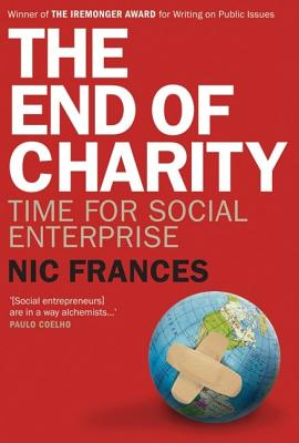 The End of Charity: Time for Social Enterprise - Frances, Nic, and Cuskelly, Maryrose